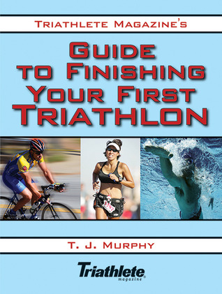 Triathlete Magazine's Guide to Finishing Your First Triathlon by T.J.  Murphy