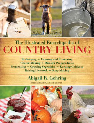 The Illustrated Encyclopedia of Country Living: Beekeeping, Canning and Preserving, Cheese Making, Disaster Preparedness, Fermenting, Growing Vegetables, Keeping Chickens, Raising Livestock, Soap Making, and more!