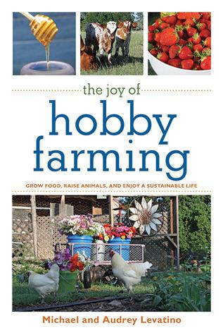 The Joy of Hobby Farming: Grow Food, Raise Animals, and Enjoy a Sustainable Life