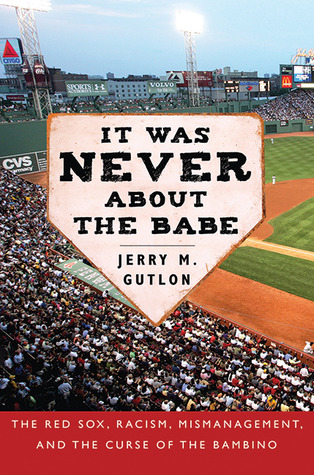 It Was Never About the Babe: How the Boston Red Sox Overcame Decades of Mismanagement and Racism and Built a Dynasty