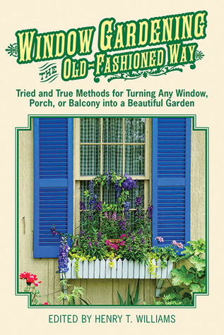 Window Gardening the Old-Fashioned Way: Tried and true methods for turning any window, porch,or balcony into a beautiful garden.