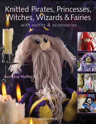 Knitted Pirates, Princesses, Witches, Wizards and Fairies: With Outfits & Accessories