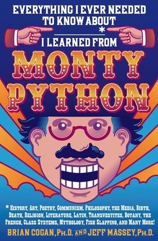 Everything I Ever Needed to Know About _____* I Learned from Monty Python: *History, Art, Poetry, Communism, Philosophy, the Media, Birth, Death, Religion, Literature, Latin, Transvestites, Botany, the French, Class Systems, Mythology, Fish Slapping, a...