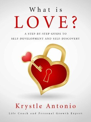 What is Love?: A Step-By-Step Guide to Self-Development and Self-Discovery