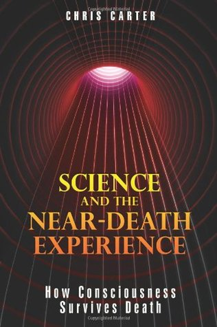 Science & the Near-death Experience: How Consciousness Survives Death