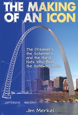 The Making of an Icon: The Dreamers, the Schemers, and the Hard Hats Who Built the Gateway Arch