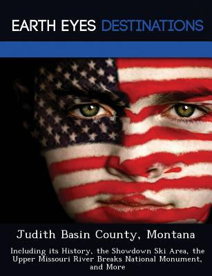 Judith Basin County, Montana: Including Its History, the Showdown Ski Area, the Upper Missouri River Breaks National Monument, and More