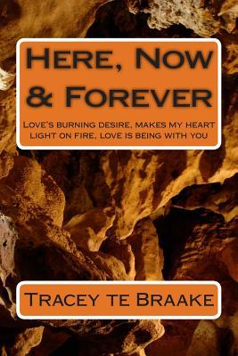 Here, Now & Forever: Love's burning desire, makes my heart light on fire, love is being with you