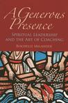 A Generous Presence: Spiritual Leadership and the Art of Coaching