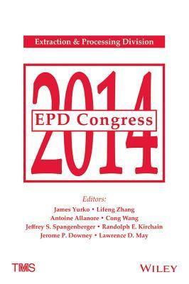 EPD Congress: Proceedings of Symposia Sponsored by the Extraction & Processing Division (EPD) of the Minerals, Metals & Materials Society (TMS) Held During TMS 2014 143rd Annual Meeting & Exhibition: February 16-20, 2014, San Diego Convention Center, S...
