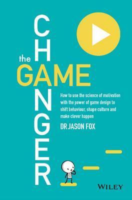 The Game Changer: How to Use the Science of Motivation with the Power of Game Design to Shift Behaviour, Shape Culture and Make Clever Happen