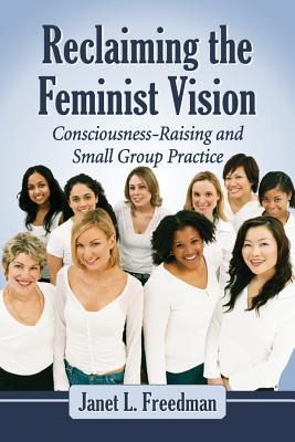Reclaiming the Feminist Vision: Consciousness-Raising and Small Group Practice