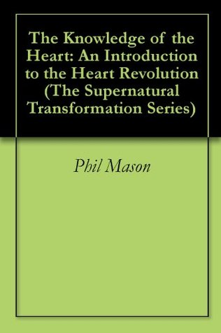 The Knowledge of the Heart: An Introduction to the Heart Revolution (The Supernatural Transformation Series)