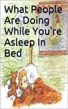 What People Are Doing While You're Asleep In Bed