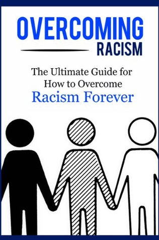 Overcoming Racism: The Ultimate Guide for How to Overcome Racism Forever