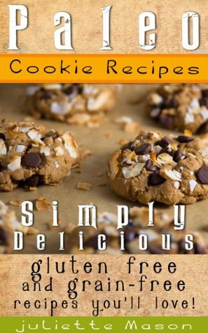 Paleo Cookie Recipes: Delicious, Simple, and Easy Vegan, Gluten Free Caveman Cookies That You'll Love!