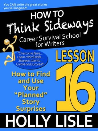 "How to Think Sideways Lesson 16: How to Find and Use Your ""Planned"" Story Surprises"