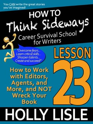 How to Think Sideways Lesson 23: How to Work with Editors, Agents, and More, and NOT Wreck Your Book