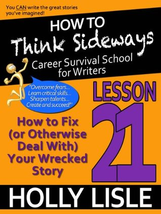 How To Think Sideways Lesson 21: How to Fix (or Otherwise Deal with) Your Wrecked Story