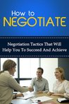 How To Negotiate - Negotiation tactics that will help you to succeed and achieve