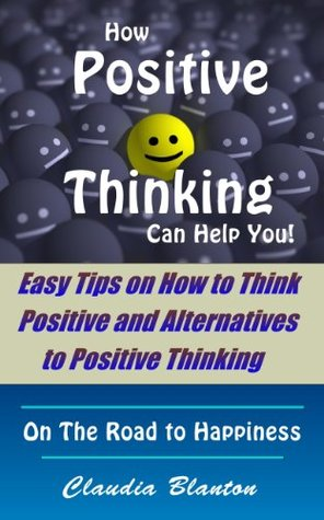 How Positive Thinking Can Help You! - Easy Tips on How to Think Positive and Alternatives to Positive Thinking