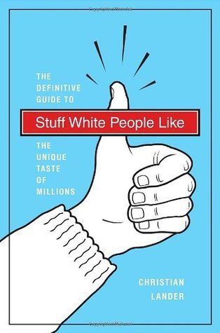 Stuff White People Like: A Definitive Guide to the Unique Taste of Millions