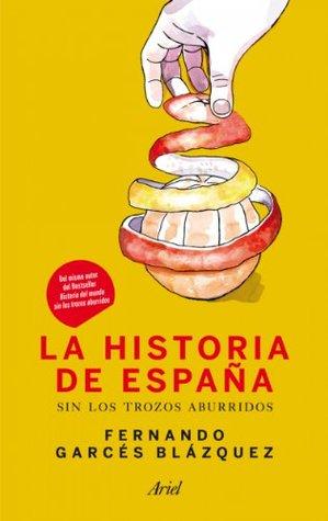 La historia de España sin los trozos aburridos by Fernando Garcés Blázquez