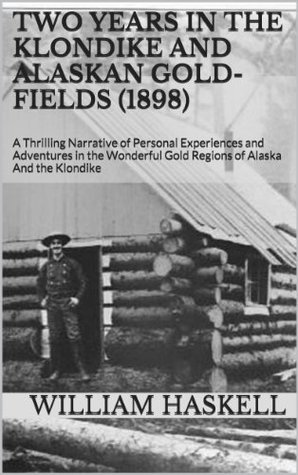 Two Years in the Klondike and Alaskan Gold-fields (1898): A Thrilling Narrative of Personal Experiences and Adventures in the Wonderful Gold Regions of Alaska And the Klondike