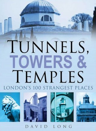 Tunnels, Towers  Temples: London's 100 Strangest Places