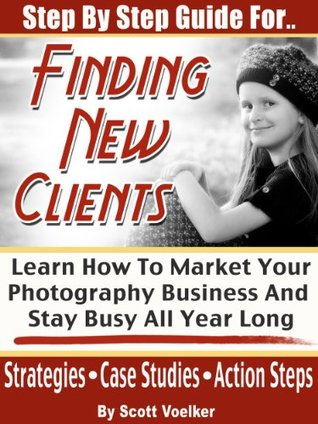 Step By Step Guide For Finding New Photography Clients: Learn How To market Your Photography Business And Stay Busy All Year Long. (Photography Marketing)