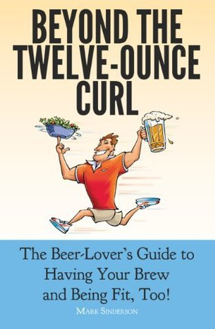 Beyond The Twelve-Ounce Curl: The Beer Lover's Guide to Having Your Brew and Being Fit, Too!, or how to eat healthy, lose weight, build fitness and strength while still enjoying good beer and food.