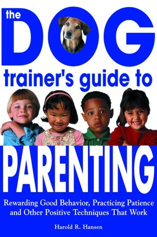 The Dog Trainer's Guide to Parenting: Rewarding Good Behavior, Practicing Patience and Other Positive Techniques That Work