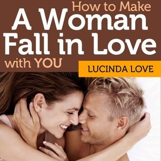 How to Make A Woman Fall in Love with You: Tips for Clueless Men