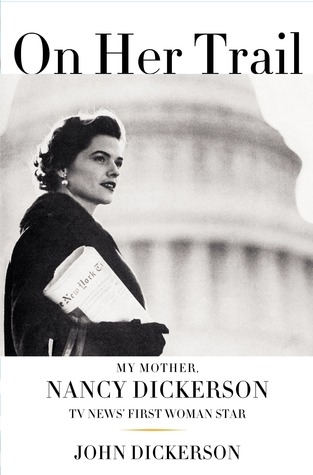 On Her Trail: My Mother, Nancy Dickerson, TV News'