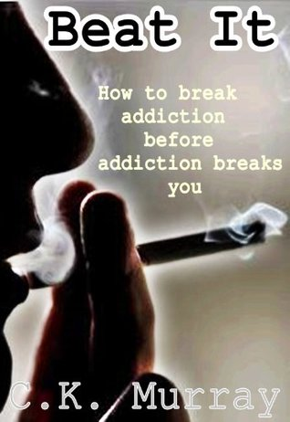 Beat It: How To Break Addiction Before Addiction Breaks You