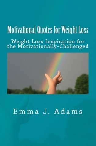 Motivational Quotes for Weight Loss: Weight Loss Inspiration for the Motivationally-Challenged