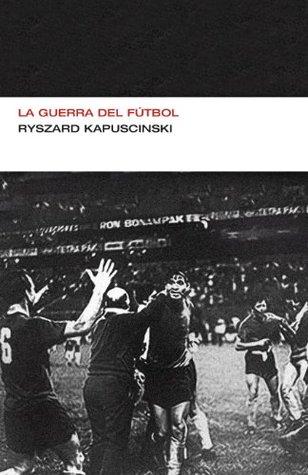 La Guerra Del Ftbol By Ryszard Kapuciski 4 Star Ratings