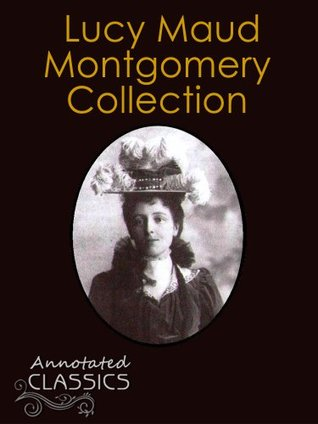 Lucy Maud Montgomery: Collection of 13 Books, 142 Short Stories with analysis and historical background (Annotated and Illustrated) (Annotated Classics)