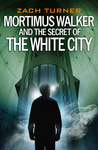 Mortimus Walker and the Secret of The White City by Zach Turner