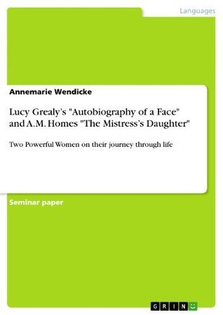 """Lucy Grealy's """"Autobiography of a Face"""" and A.M. Homes """"The Mistress's Daughter"""": Two Powerful Women on their journey through life"""