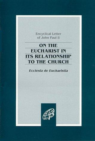 Ecclesia de Eucharistia: On the Eucharist in Its Relationship to the Church