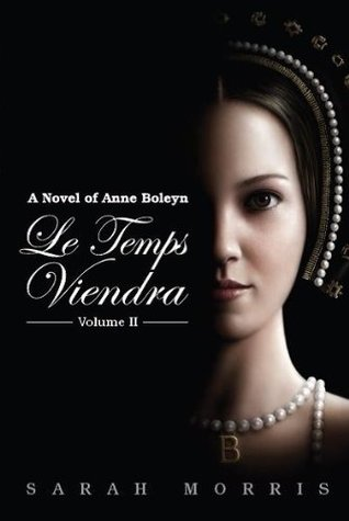 Le Temps Viendra: A Novel of Anne Boleyn, Volume II
