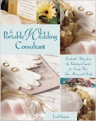 The Portable Wedding Consultant: Invaluable Advice from the Industry's Experts for Saving Your Time, Money, and Sanity