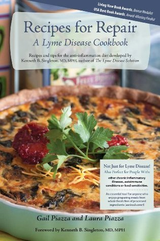 Recipes for Repair, A Lyme Disease Cookbook: Recipes and tips for the anti-inflammation diet developed by Kenneth B. Singleton, MD, MPH, author of The Lyme Disease Solution