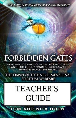 Forbidden Gates: How Genetics, Robotics, Artificial Intelligence, Synthetic Biology, Nanotechnology, and Human Enhancement Herald The Dawn Of TechnoDimensional Spiritual Warfare TEACHER'S GUIDE