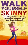 Walk Yourself Skinny: Lose Weight Without Dieting or Starving and Even Eat Your Favorite Foods! (Lose Weight, Burn Fat Walking, Weight Loss And Get Thin Series)