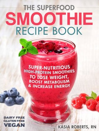 The Superfood Smoothie Recipe Book: Super-Nutritious, High-Protein Smoothies to Lose Weight, Boost Metabolism and Increase Energy (The Smoothie Recipe Series)