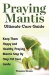 Praying Mantis Ultimate Care Guide: Keep Them Happy and Healthy Praying Mantis Step by Step Pet Care Guide