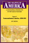 The Shaping of America: A Geographical Perspective on 500 Years of History: Volume 3: Transcontinental America, 1850–1915