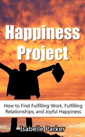Happiness Project: How to Find Fulfilling Work, Fulfilling Relationships, and Joyful Happiness